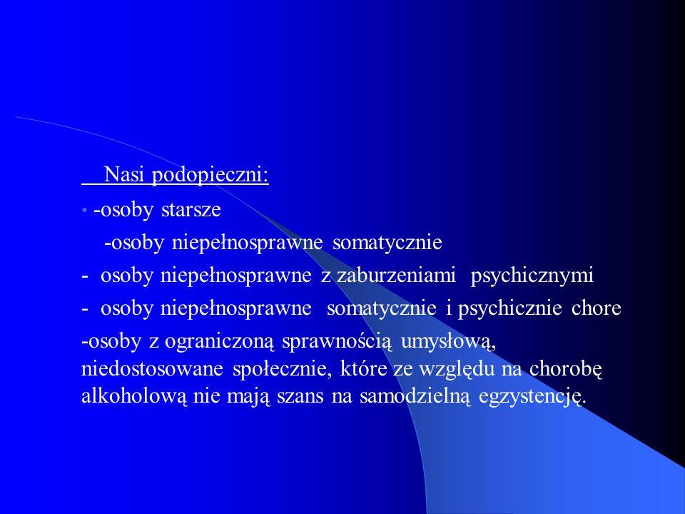 Nasi podopieczni: -osoby starsze -osoby niepełnosprawne somatycznie - osoby niepełnosprawne z zaburzeniami psychicznymi - osoby niepełnosprawne somaty