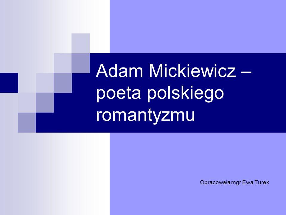 Adam Mickiewicz – poeta polskiego romantyzmu Opracowała mgr Ewa Turek