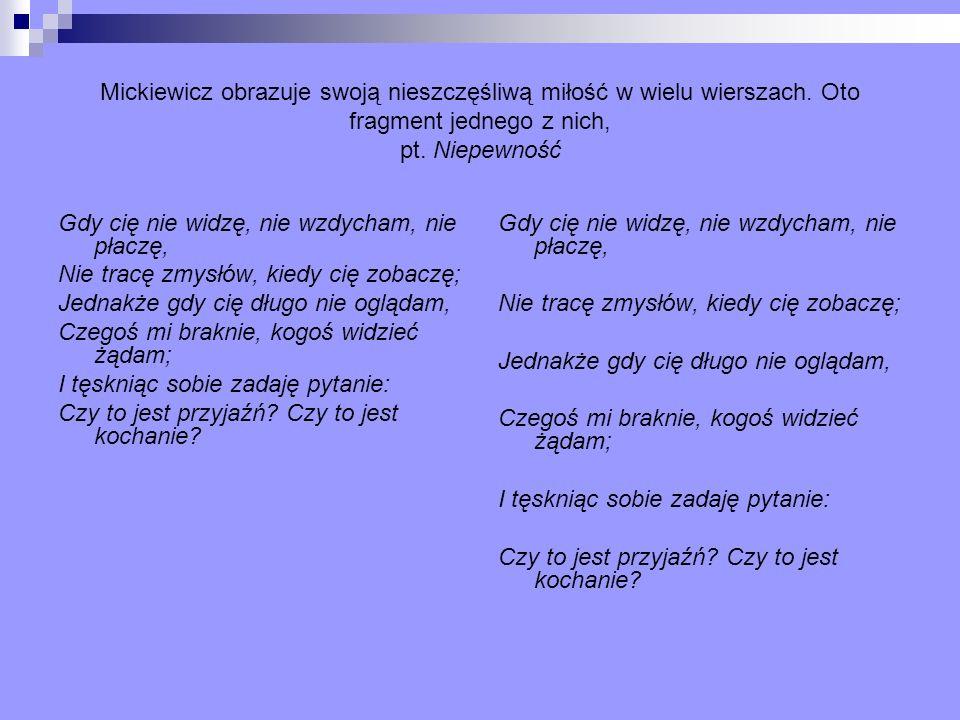 Mickiewicz obrazuje swoją nieszczęśliwą miłość w wielu wierszach. Oto fragment jednego z nich, pt. Niepewność Gdy cię nie widzę, nie wzdycham, nie pła