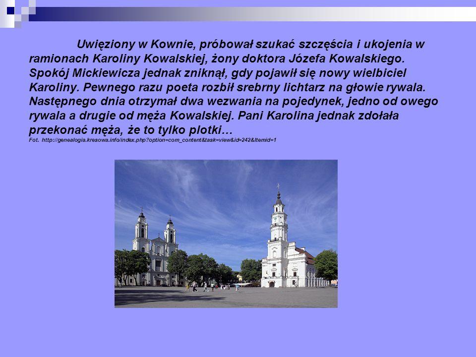 Uwięziony w Kownie, próbował szukać szczęścia i ukojenia w ramionach Karoliny Kowalskiej, żony doktora Józefa Kowalskiego. Spokój Mickiewicza jednak z