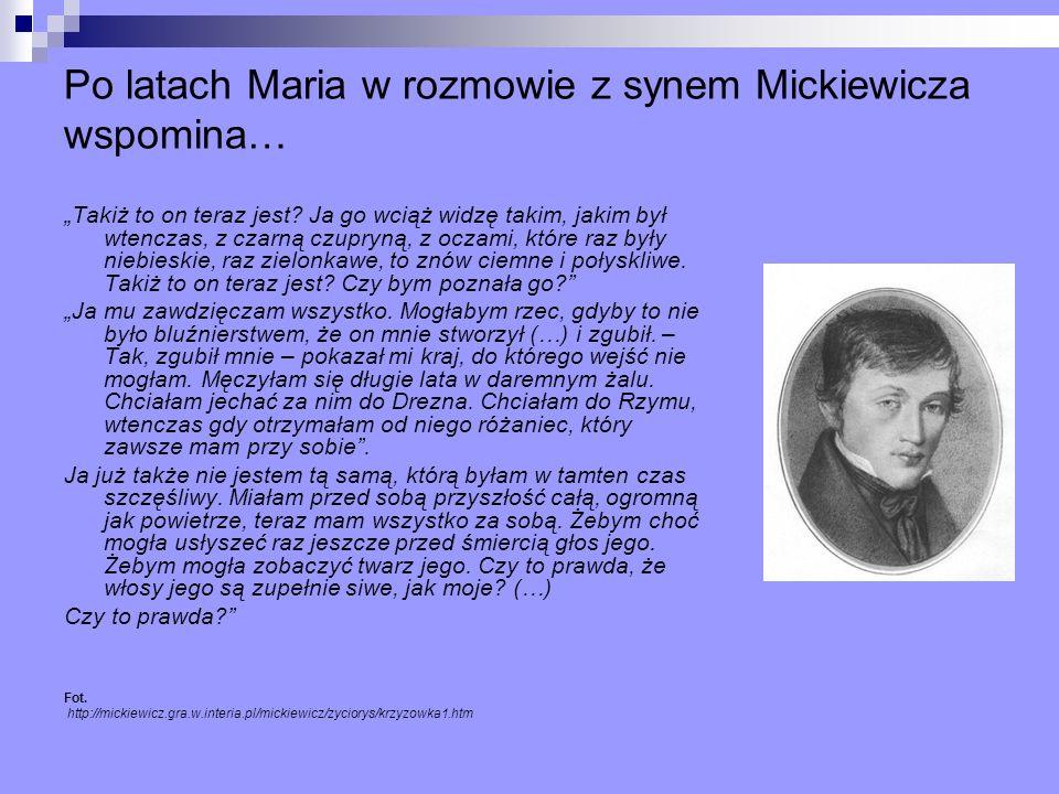 Po latach Maria w rozmowie z synem Mickiewicza wspomina… Takiż to on teraz jest? Ja go wciąż widzę takim, jakim był wtenczas, z czarną czupryną, z ocz