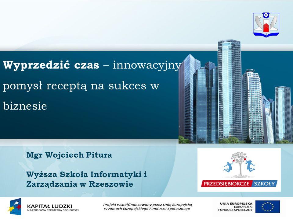 1 Wyprzedzić czas – innowacyjny pomysł receptą na sukces w biznesie Mgr Wojciech Pitura Wyższa Szkoła Informatyki i Zarządzania w Rzeszowie