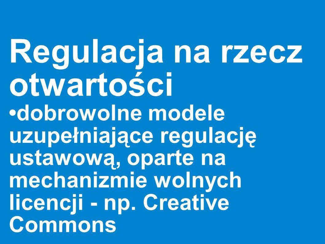 Regulacja na rzecz otwartości dobrowolne modele uzupełniające regulację ustawową, oparte na mechanizmie wolnych licencji - np. Creative Commons