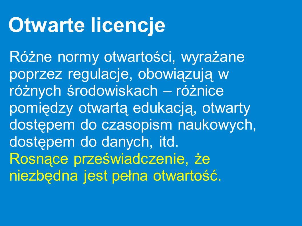 Otwarte licencje Różne normy otwartości, wyrażane poprzez regulacje, obowiązują w różnych środowiskach – różnice pomiędzy otwartą edukacją, otwarty do