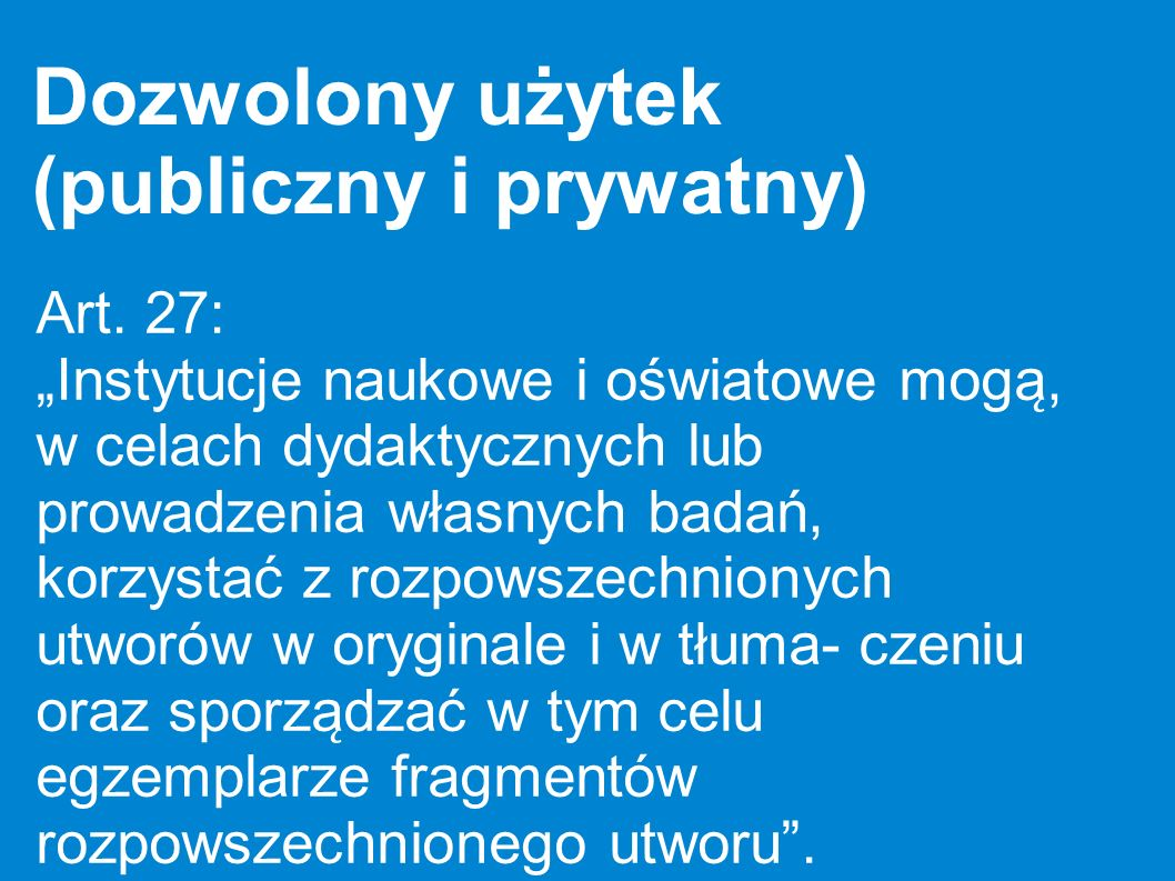 Dozwolony użytek (publiczny i prywatny) Art. 27: Instytucje naukowe i oświatowe moga ̨, w celach dydaktycznych lub prowadzenia własnych badań, korzy