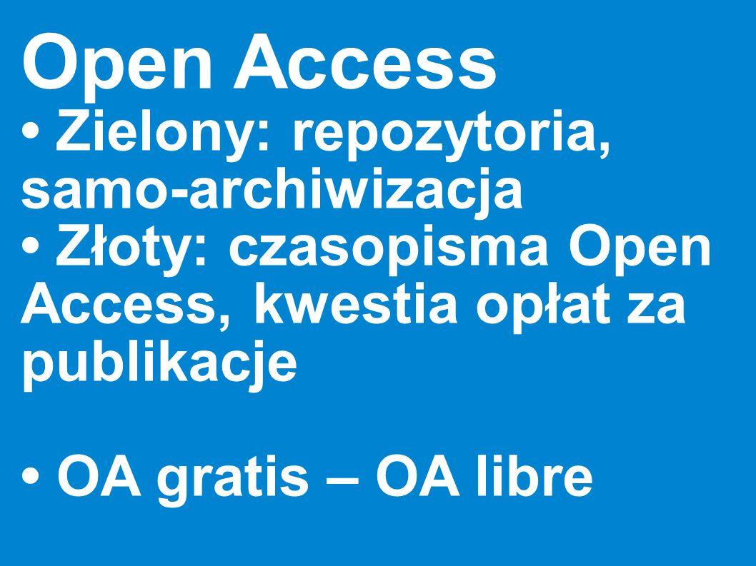 Open Access Zielony: repozytoria, samo-archiwizacja Złoty: czasopisma Open Access, kwestia opłat za publikacje OA gratis – OA libre