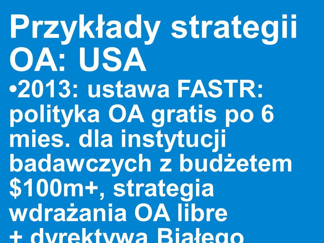 Przykłady strategii OA: USA 2013: ustawa FASTR: polityka OA gratis po 6 mies. dla instytucji badawczych z budżetem $100m+, strategia wdrażania OA libr