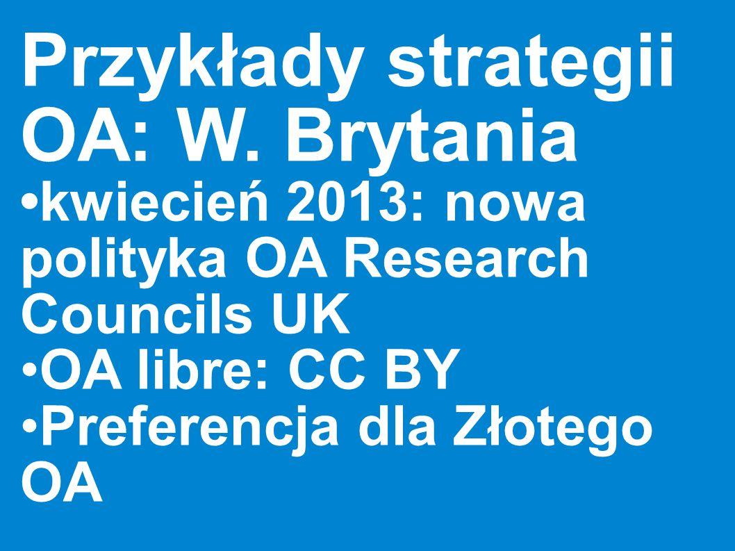 Przykłady strategii OA: W. Brytania kwiecień 2013: nowa polityka OA Research Councils UK OA libre: CC BY Preferencja dla Złotego OA