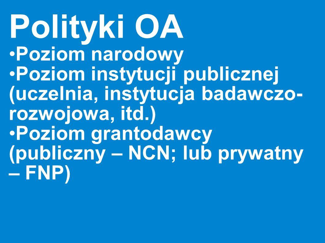 Polityki OA Poziom narodowy Poziom instytucji publicznej (uczelnia, instytucja badawczo- rozwojowa, itd.) Poziom grantodawcy (publiczny – NCN; lub pry
