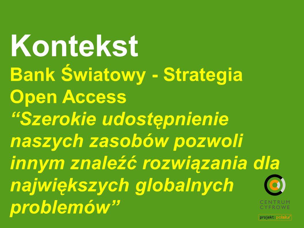 Kontekst Bank Światowy - Strategia Open Access Szerokie udostępnienie naszych zasobów pozwoli innym znaleźć rozwiązania dla największych globalnych pr