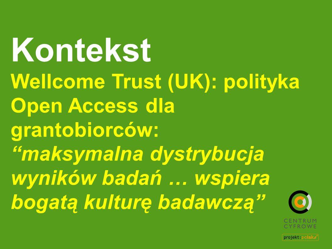 Kontekst Wellcome Trust (UK): polityka Open Access dla grantobiorców:maksymalna dystrybucja wyników badań … wspiera bogatą kulturę badawczą