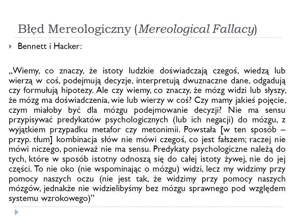 Błęd Mereologiczny ( Mereological Fallacy ) Bennett i Hacker: Wiemy, co znaczy, że istoty ludzkie doświadczają czegoś, wiedzą lub wierzą w coś, podejm