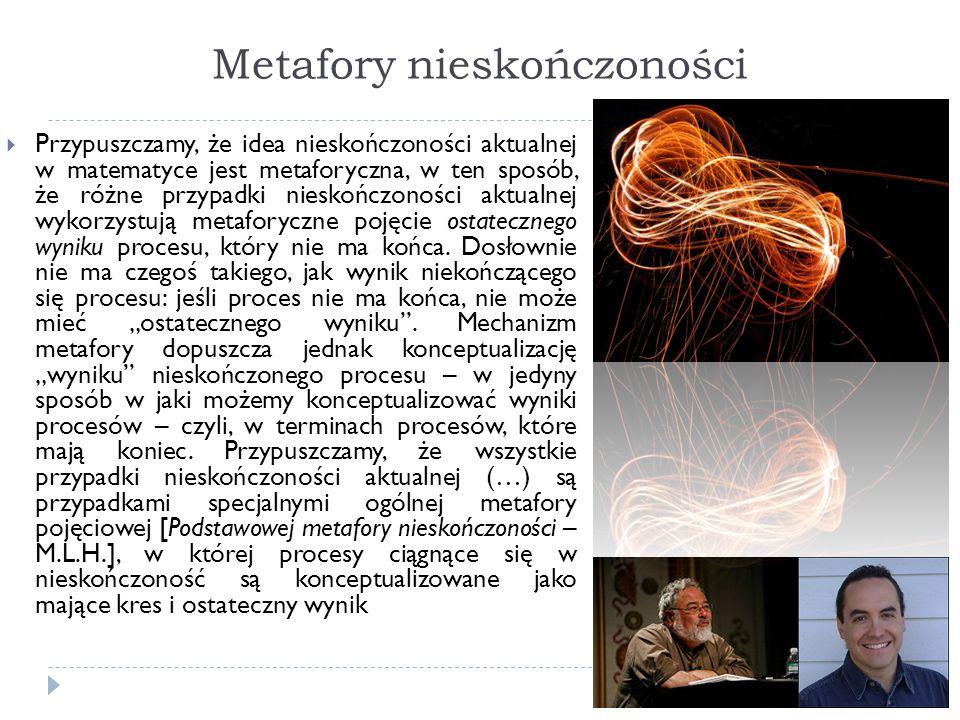 Metafory nieskończoności Przypuszczamy, że idea nieskończoności aktualnej w matematyce jest metaforyczna, w ten sposób, że różne przypadki nieskończon