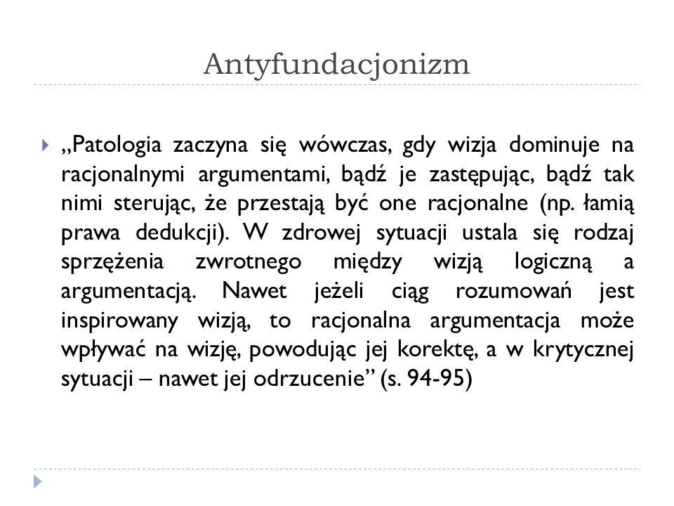 Antyfundacjonizm Patologia zaczyna się wówczas, gdy wizja dominuje na racjonalnymi argumentami, bądź je zastępując, bądź tak nimi sterując, że przesta