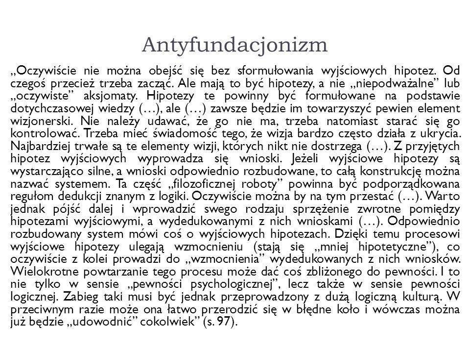 Antyfundacjonizm Oczywiście nie można obejść się bez sformułowania wyjściowych hipotez. Od czegoś przecież trzeba zacząć. Ale mają to być hipotezy, a