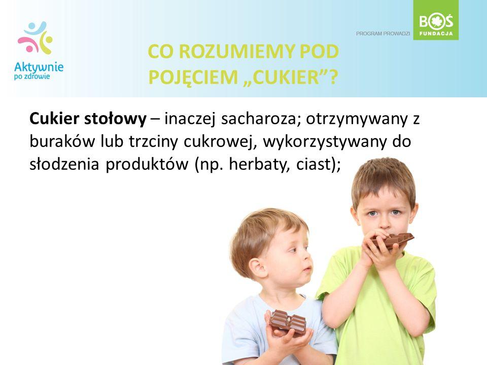 CO ROZUMIEMY POD POJĘCIEM CUKIER? Cukier stołowy – inaczej sacharoza; otrzymywany z buraków lub trzciny cukrowej, wykorzystywany do słodzenia produktó