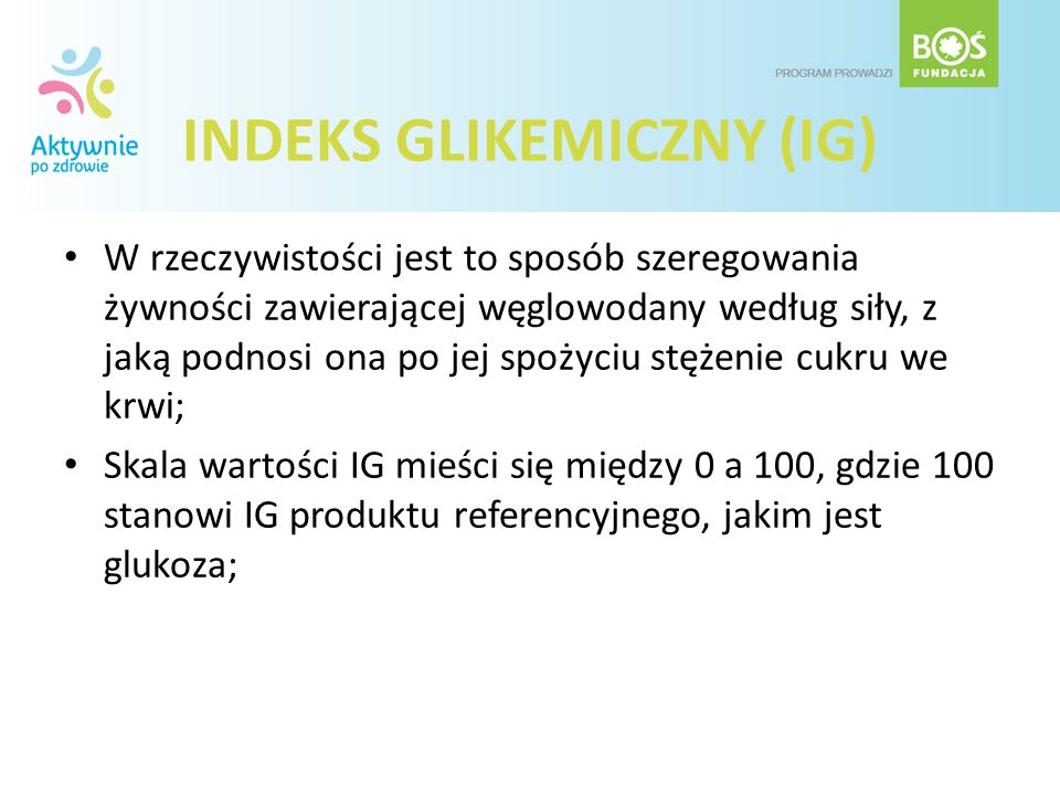 INDEKS GLIKEMICZNY (IG) W rzeczywistości jest to sposób szeregowania żywności zawierającej węglowodany według siły, z jaką podnosi ona po jej spożyciu