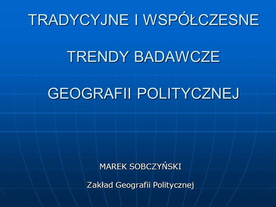TRADYCYJNE I WSPÓŁCZESNE TRENDY BADAWCZE GEOGRAFII POLITYCZNEJ MAREK SOBCZYŃSKI Zakład Geografii Politycznej