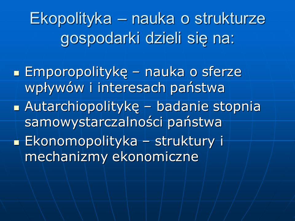 Ekopolityka – nauka o strukturze gospodarki dzieli się na: Emporopolitykę – nauka o sferze wpływów i interesach państwa Emporopolitykę – nauka o sferz