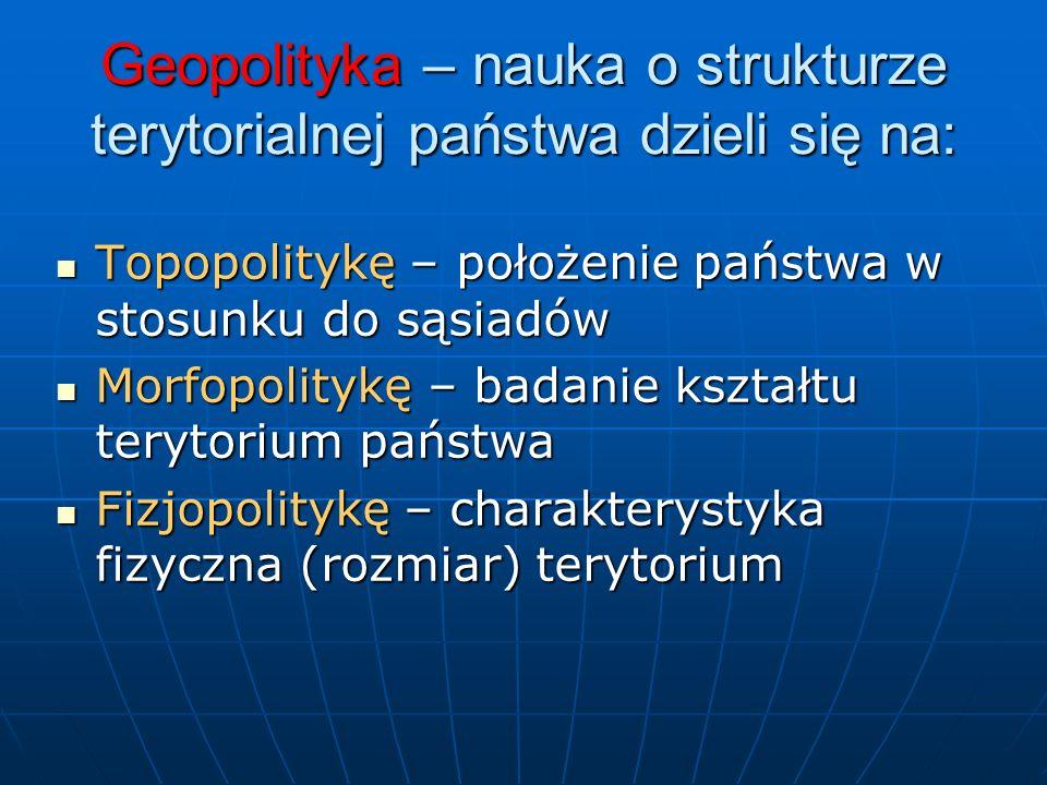 Geopolityka – nauka o strukturze terytorialnej państwa dzieli się na: Topopolitykę – położenie państwa w stosunku do sąsiadów Topopolitykę – położenie