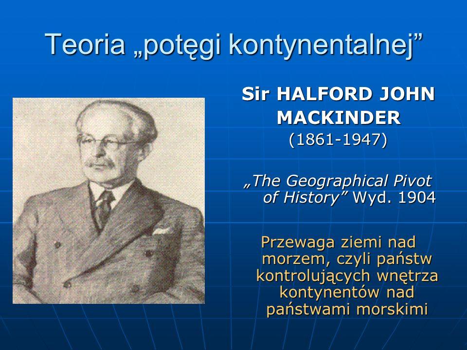Teoria potęgi kontynentalnej Sir HALFORD JOHN MACKINDER(1861-1947) The Geographical Pivot of History Wyd. 1904 Przewaga ziemi nad morzem, czyli państw