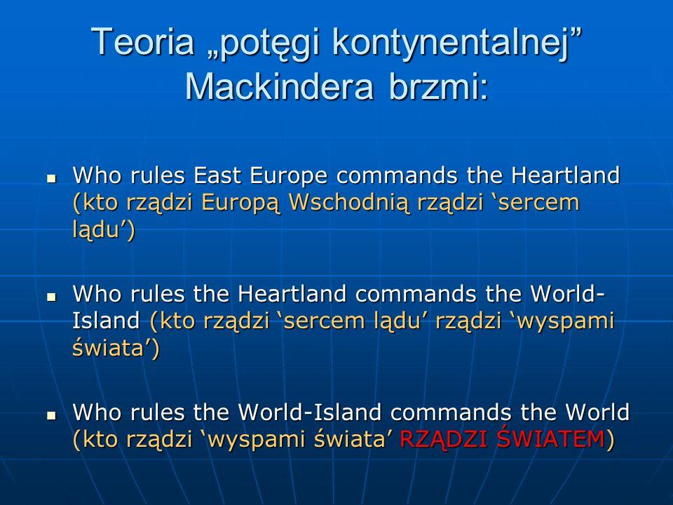 Teoria potęgi kontynentalnej Mackindera brzmi: Who rules East Europe commands the Heartland (kto rządzi Europą Wschodnią rządzi sercem lądu) Who rules