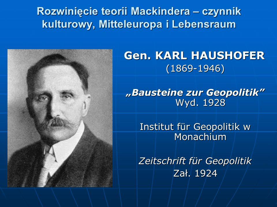 Rozwinięcie teorii Mackindera – czynnik kulturowy, Mitteleuropa i Lebensraum Gen. KARL HAUSHOFER (1869-1946) Bausteine zur Geopolitik Wyd. 1928 Instit