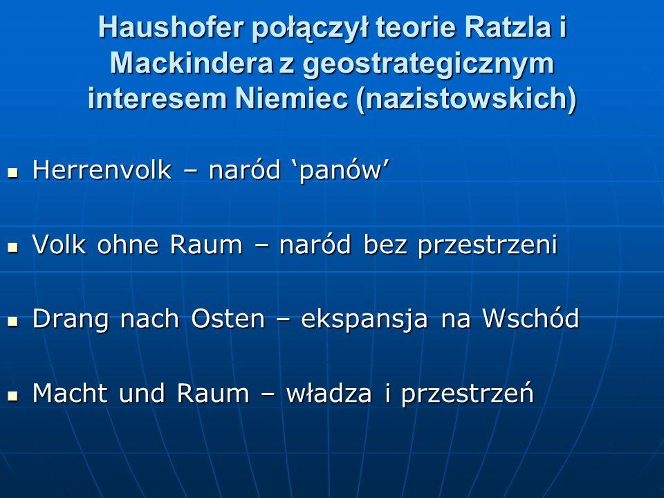 Haushofer połączył teorie Ratzla i Mackindera z geostrategicznym interesem Niemiec (nazistowskich) Herrenvolk – naród panów Herrenvolk – naród panów V