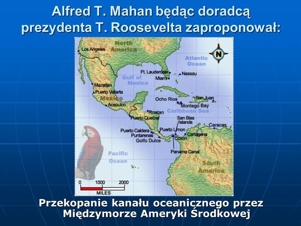 Alfred T. Mahan będąc doradcą prezydenta T. Roosevelta zaproponował: Przekopanie kanału oceanicznego przez Międzymorze Ameryki Środkowej
