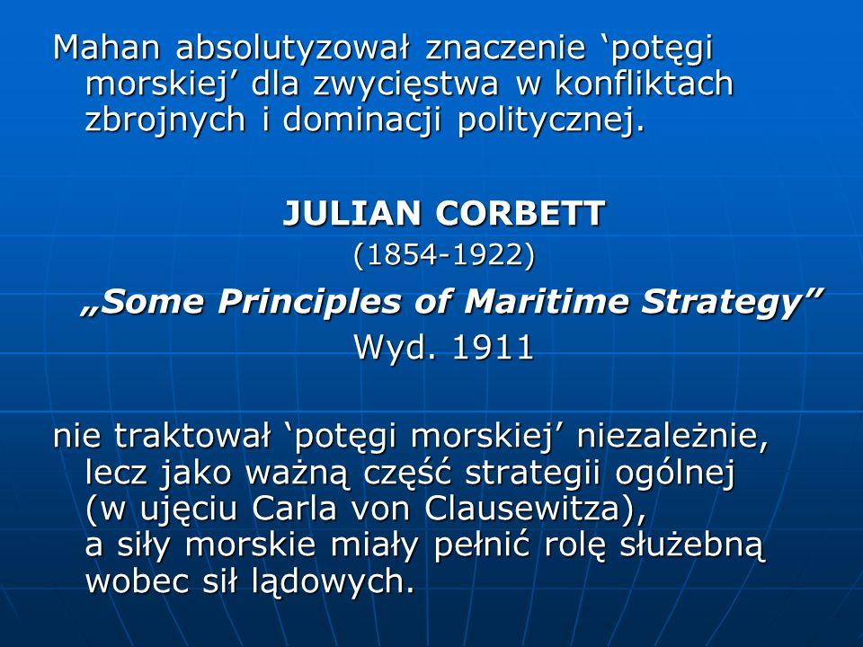 Mahan absolutyzował znaczenie potęgi morskiej dla zwycięstwa w konfliktach zbrojnych i dominacji politycznej. JULIAN CORBETT (1854-1922) Some Principl