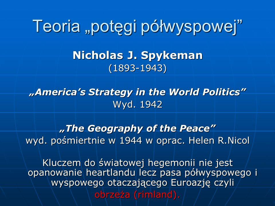 Teoria potęgi półwyspowej Nicholas J. Spykeman (1893-1943) Americas Strategy in the World Politics Wyd. 1942 The Geography of the Peace wyd. pośmiertn