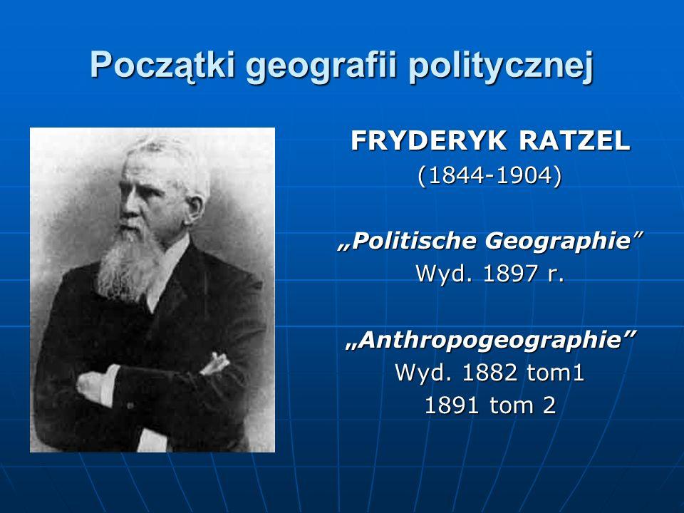 Początki geografii politycznej FRYDERYK RATZEL (1844-1904) Politische Geographie Wyd. 1897 r. AnthropogeographieAnthropogeographie Wyd. 1882 tom1 1891