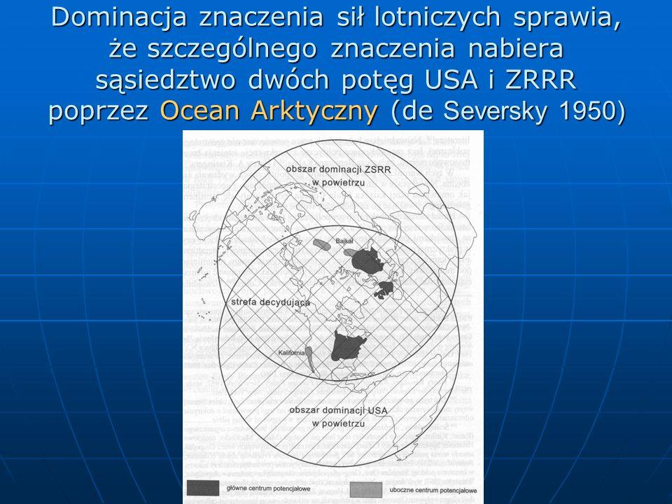 Dominacja znaczenia sił lotniczych sprawia, że szczególnego znaczenia nabiera sąsiedztwo dwóch potęg USA i ZRRR poprzez Ocean Arktyczny (de Seversky 1