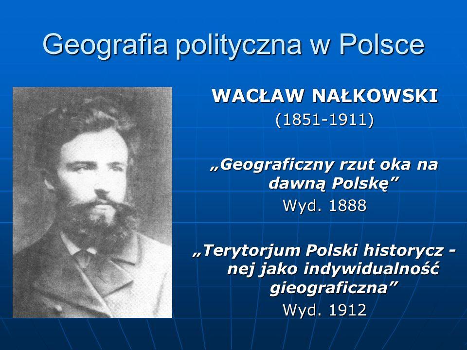 Geografia polityczna w Polsce WACŁAW NAŁKOWSKI (1851-1911) Geograficzny rzut oka na dawną Polskę Wyd. 1888 Terytorjum Polski historycz - nej jako indy
