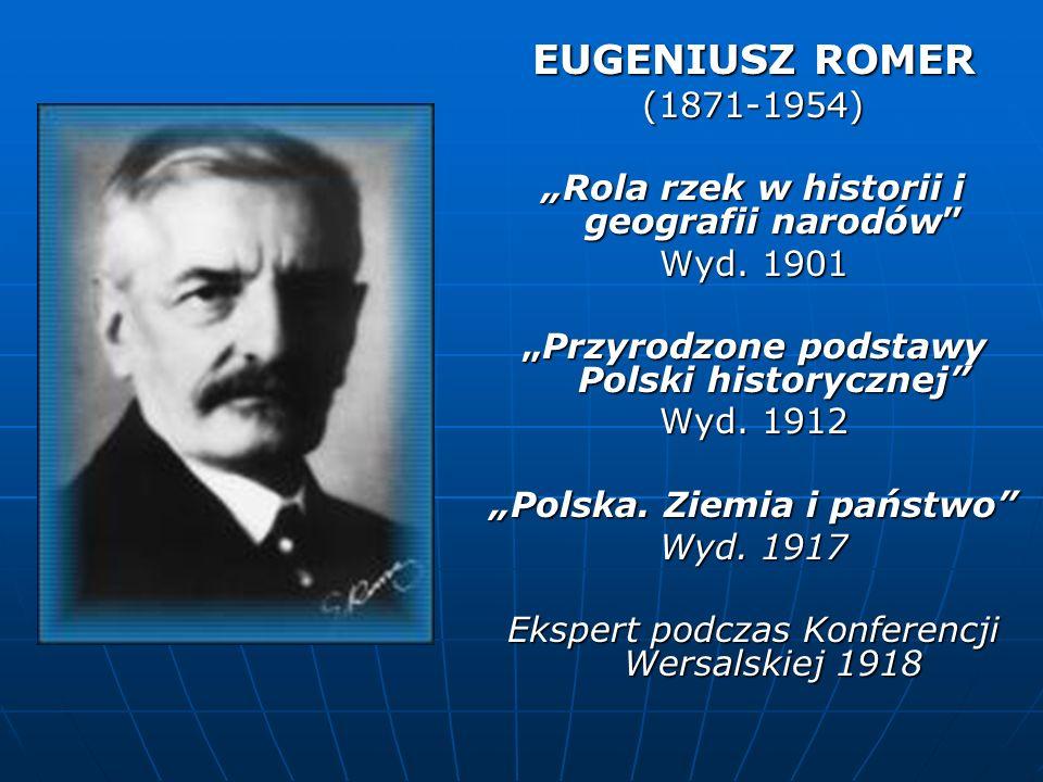 EUGENIUSZ ROMER (1871-1954) Rola rzek w historii i geografii narodów Wyd. 1901 Przyrodzone podstawy Polski historycznejPrzyrodzone podstawy Polski his