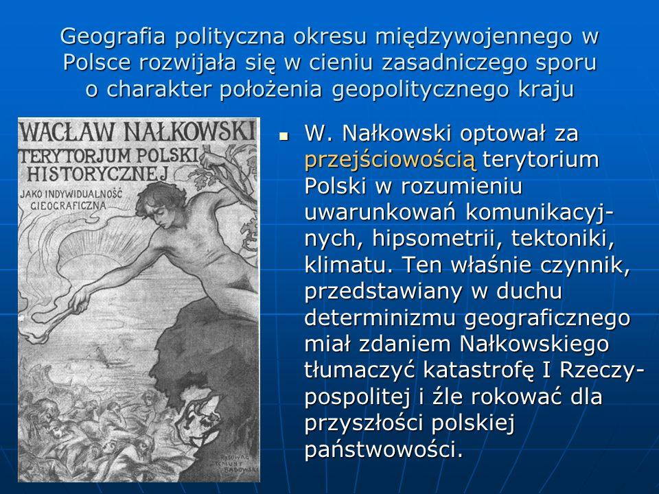 Geografia polityczna okresu międzywojennego w Polsce rozwijała się w cieniu zasadniczego sporu o charakter położenia geopolitycznego kraju W. Nałkowsk