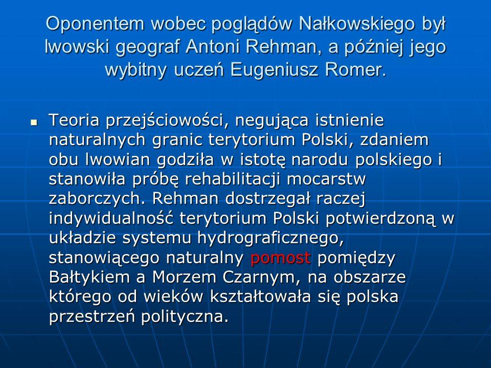 Oponentem wobec poglądów Nałkowskiego był lwowski geograf Antoni Rehman, a później jego wybitny uczeń Eugeniusz Romer. Teoria przejściowości, negująca
