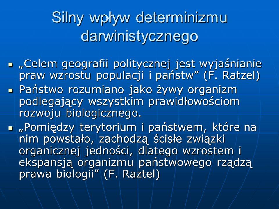 Silny wpływ determinizmu darwinistycznego Celem geografii politycznej jest wyjaśnianie praw wzrostu populacji i państw (F. Ratzel) Celem geografii pol