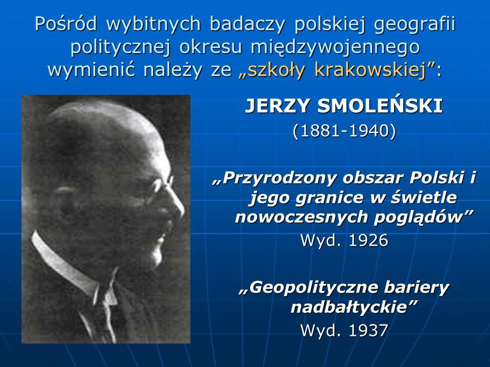 Pośród wybitnych badaczy polskiej geografii politycznej okresu międzywojennego wymienić należy ze szkoły krakowskiej: JERZY SMOLEŃSKI (1881-1940) Przy