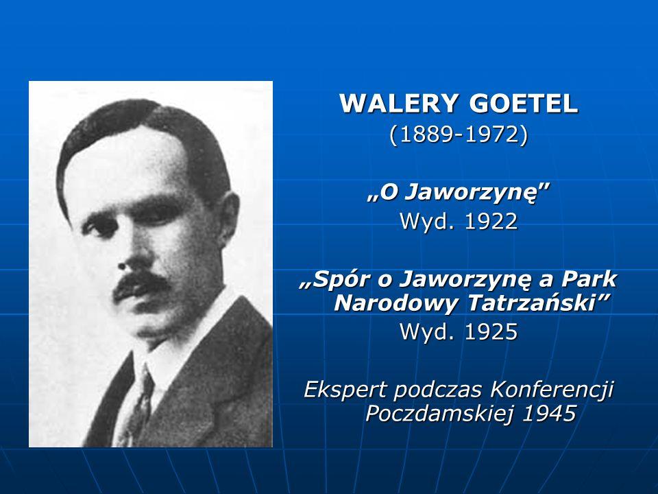 WALERY GOETEL (1889-1972) O JaworzynęO Jaworzynę Wyd. 1922 Spór o Jaworzynę a Park Narodowy Tatrzański Wyd. 1925 Ekspert podczas Konferencji Poczdamsk