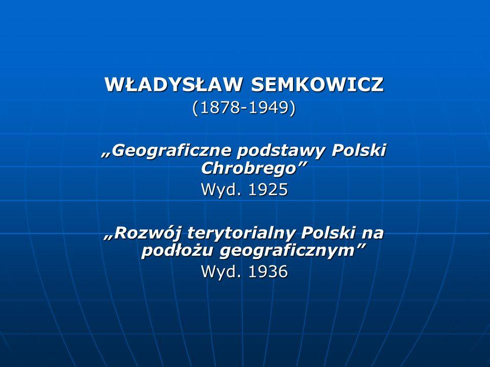 WŁADYSŁAW SEMKOWICZ (1878-1949) Geograficzne podstawy Polski Chrobrego Wyd. 1925 Rozwój terytorialny Polski na podłożu geograficznym Wyd. 1936
