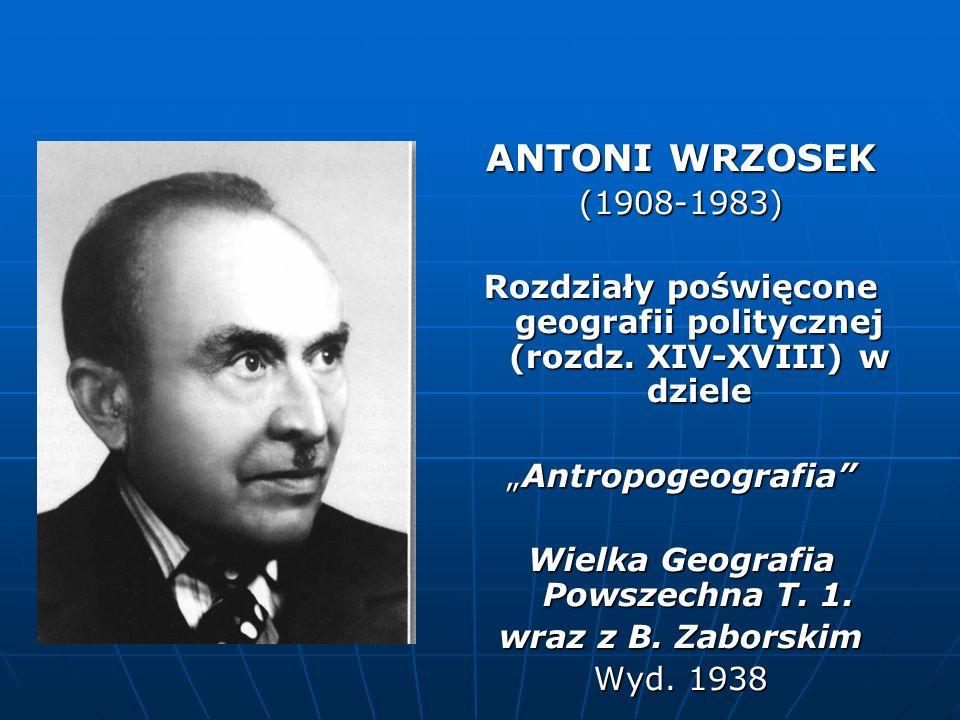 ANTONI WRZOSEK (1908-1983) Rozdziały poświęcone geografii politycznej (rozdz. XIV-XVIII) w dziele AntropogeografiaAntropogeografia Wielka Geografia Po
