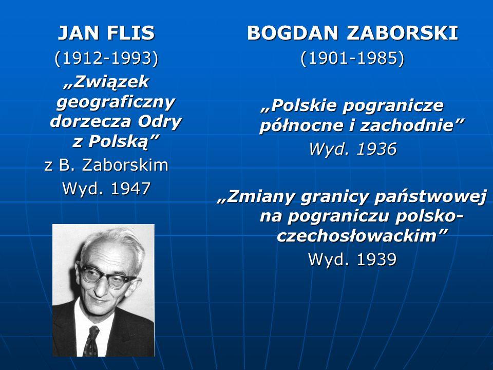 JAN FLIS (1912-1993) Związek geograficzny dorzecza Odry z Polską z B. Zaborskim Wyd. 1947 BOGDAN ZABORSKI (1901-1985) Polskie pogranicze północne i za