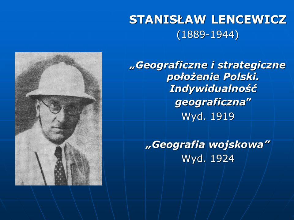STANISŁAW LENCEWICZ (1889-1944) Geograficzne i strategiczne położenie Polski. Indywidualność geograficzna Wyd. 1919 Geografia wojskowa Wyd. 1924