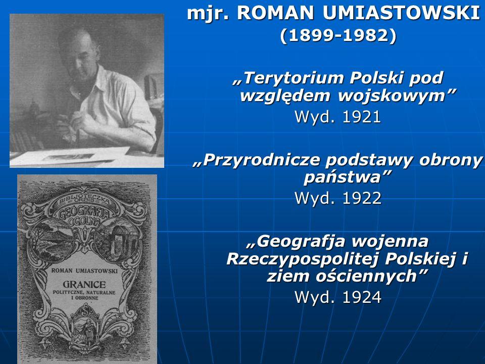 mjr. ROMAN UMIASTOWSKI (1899-1982) Terytorium Polski pod względem wojskowym Wyd. 1921 Przyrodnicze podstawy obrony państwa Wyd. 1922 Geografja wojenna