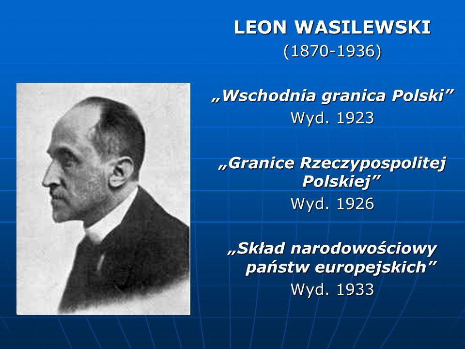 LEON WASILEWSKI (1870-1936) Wschodnia granica Polski Wyd. 1923 Granice Rzeczypospolitej Polskiej Wyd. 1926 Skład narodowościowy państw europejskich Wy