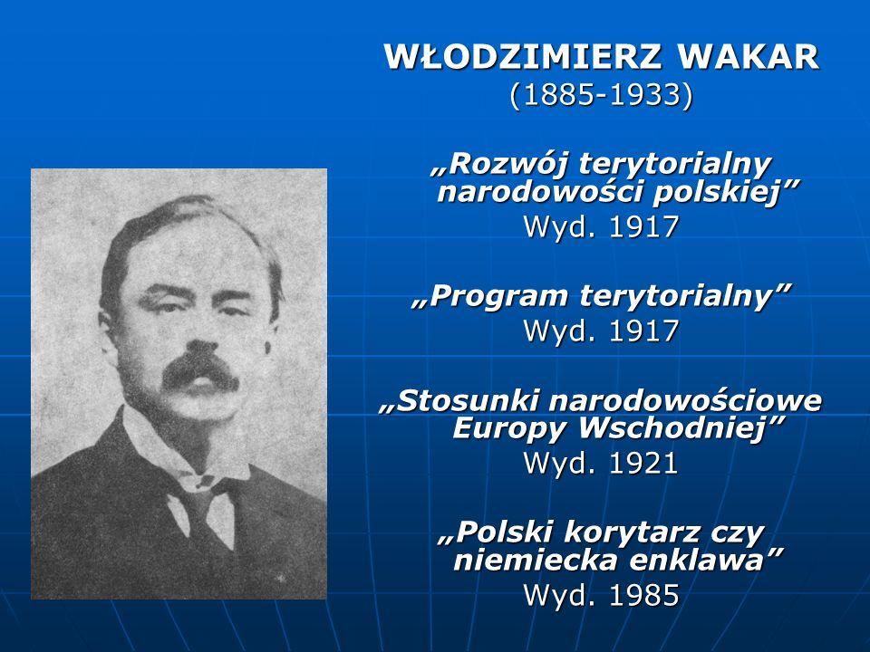 WŁODZIMIERZ WAKAR (1885-1933) Rozwój terytorialny narodowości polskiej Wyd. 1917 Program terytorialny Wyd. 1917 Stosunki narodowościowe Europy Wschodn