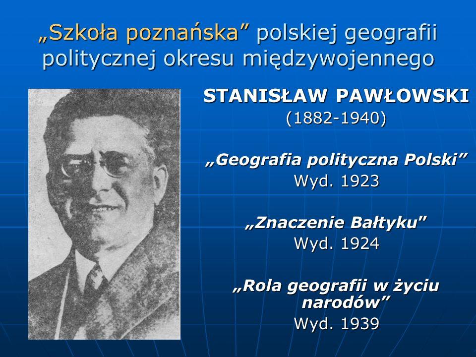 Szkoła poznańska polskiej geografii politycznej okresu międzywojennego STANISŁAW PAWŁOWSKI (1882-1940) Geografia polityczna Polski Wyd. 1923 Znaczenie