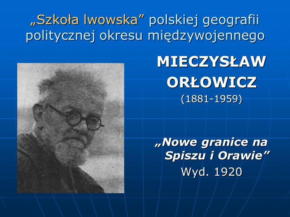Szkoła lwowska polskiej geografii politycznej okresu międzywojennego MIECZYSŁAWORŁOWICZ(1881-1959) Nowe granice na Spiszu i Orawie Wyd. 1920