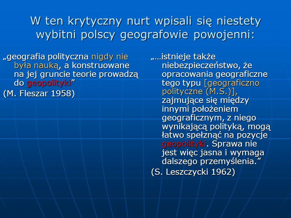W ten krytyczny nurt wpisali się niestety wybitni polscy geografowie powojenni: geografia polityczna nigdy nie była nauką, a konstruowane na jej grunc